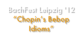 "BachFest Leipzig '12 ""Chopin's Bebop Idioms"""
